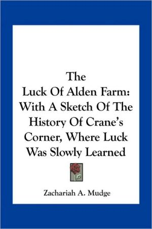 The Luck Of Alden Farm: With A Sketch Of The History Of Crane's Corner, Where Luck Was Slowly Learned - Zachariah A. Mudge