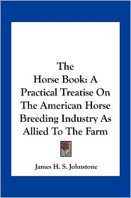 The Horse Book: A Practical Treatise On The American Horse Breeding Industry As Allied To The Farm - James H. S. Johnstone