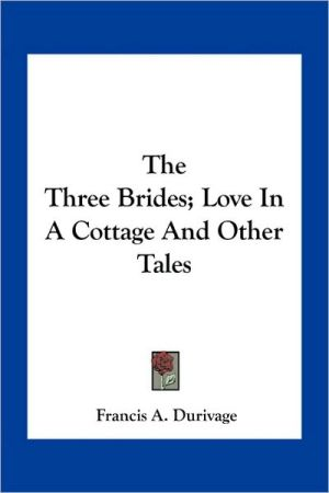 The Three Brides; Love In A Cottage And Other Tales - Francis A. Durivage