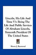 Lincoln, His Life and Time V1: Being the Life and Public Services of Abraham Lincoln, Sixteenth President of the United States