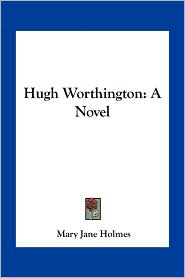 Hugh Worthington: A Novel - Mary Jane Holmes