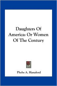 Daughters Of America: Or Women Of The Century - Phebe A. Hanaford