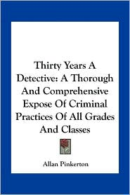 Thirty Years A Detective: A Thorough And Comprehensive Expose Of Criminal Practices Of All Grades And Classes - Allan Pinkerton