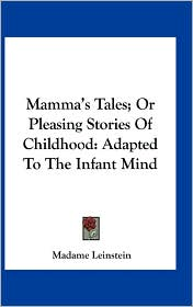 Mamma's Tales; Or Pleasing Stories Of Childhood: Adapted To The Infant Mind - Madame Leinstein