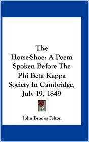 The Horse-Shoe: A Poem Spoken Before The Phi Beta Kappa Society In Cambridge, July 19, 1849 - John Brooks Felton