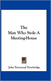 The Man Who Stole A Meeting-House - John Townsend Trowbridge