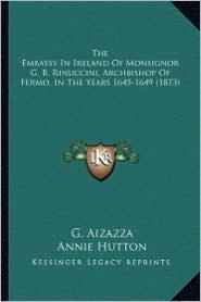 The Embassy in Ireland of Monsignor G.B. Rinuccini, Archbisthe Embassy in Ireland of Monsignor G.B. Rinuccini, Archbishop of Fermo, in the Years 164 - G. Aizazza, Annie Hutton (Translator)