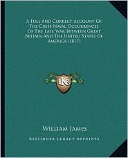 A Full And Correct Account Of The Chief Naval Occurrences Of The Late War Between Great Britain And The United States Of America (1817) - William James