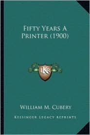 Fifty Years a Printer (1900) - William M. Cubery