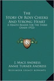 The Story of Rosy Cheeks and Strong Heart the Story of Rosy Cheeks and Strong Heart: A Health Reader for the Third Grade (1922) a Health Reader for th - J. Mace Andress, Annie Turner Andress
