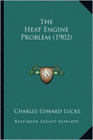 The Heat Engine Problem (1902) the Heat Engine Problem (1902) - Charles Edward Lucke