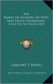 The Basket Of Flowers; Or Piety And Truth Triumphant: A Tale For The Young (1833) - Gregory T. Bedell (Translator)