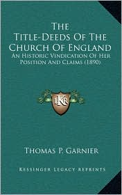 The Title-Deeds Of The Church Of England: An Historic Vindication Of Her Position And Claims (1890) - Thomas P. Garnier