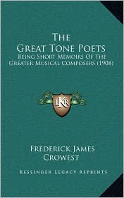 The Great Tone Poets: Being Short Memoirs Of The Greater Musical Composers (1908) - Frederick James Crowest