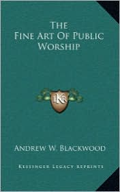 The Fine Art Of Public Worship - Andrew W. Blackwood