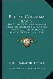 British Columbia Pilot V1: The Coast Of British Columbia From The Strait Of Juan De Fuca To Cape Caution Including Vancouver Island And The Inland Passages (1920) - Hydrographic Hydrographic Office