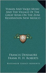 Yuman And Yaqui Music And The Village Of The Great Kivas On The Zuni Reservation New Mexico - Francis Densmore, Frank H.H. Roberts