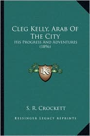 Cleg Kelly, Arab Of The City: His Progress And Adventures (1896) - S. R. Crockett