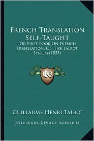 French Translation Self-Taught: Or First Book On French Translation, On The Talbot System (1855) - Guillaume Henri Talbot