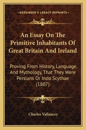An Essay On The Primitive Inhabitants Of Great Britain And Ireland: Proving From History, Language, And Mythology, That They Were Persians Or Indo Scythae (1807) - Charles Vallancey