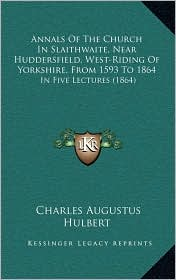 Annals Of The Church In Slaithwaite, Near Huddersfield, West-Riding Of Yorkshire, From 1593 To 1864: In Five Lectures (1864) - Charles Augustus Hulbert