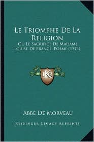 Le Triomphe De La Religion: Ou Le Sacrifice De Madame Louise De France, Poeme (1774) - Abbe De Morveau