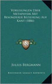 Vorlesungen Uber Metaphysik Mit Besonderer Beziehung Auf Kanvorlesungen Uber Metaphysik Mit Besonderer Beziehung Auf Kant (1886) T (1886) - Julius Bergmann