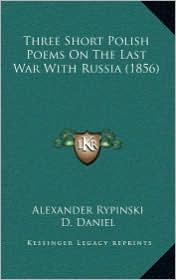 Three Short Polish Poems on the Last War with Russia (1856) - Alexander Rypinski, D. Daniel (Translator)