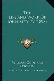 The Life And Work Of John Medley (1893) - William Quintard Ketchum