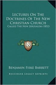 Lectures On The Doctrines Of The New Christian Church: Called The New Jerusalem (1852) - Benjamin Fiske Barrett