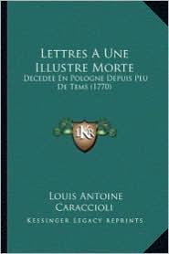 Lettres a Une Illustre Morte: Decedee En Pologne Depuis Peu de Tems (1770) - Louis Antoine De Caraccioli