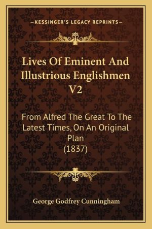 Lives of Eminent and Illustrious Englishmen V2: From Alfred the Great to the Latest Times, on an Original Plan (1837) - George Godfrey Cunningham (Editor)