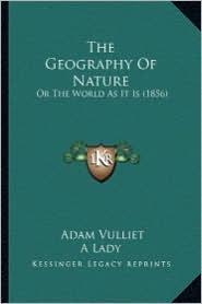 The Geography of Nature the Geography of Nature: Or the World as It Is (1856) or the World as It Is (1856) - Adam Vulliet, A. Lady (Translator)