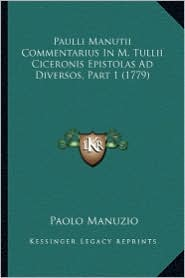 Paulli Manutii Commentarius in M. Tullii Ciceronis Epistolas Ad Diversos, Part 1 (1779) - Paolo Manuzio