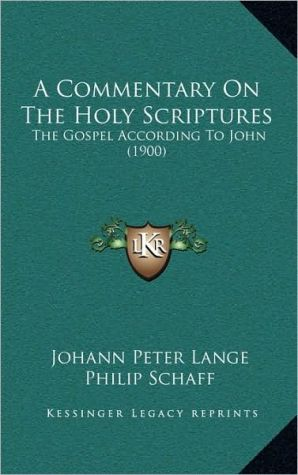 A Commentary On The Holy Scriptures: The Gospel According To John (1900) - Johann Peter Lange, Philip Schaff (Translator)