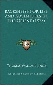Backsheesh! Or Life And Adventures In The Orient (1875) - Thomas Wallace Knox