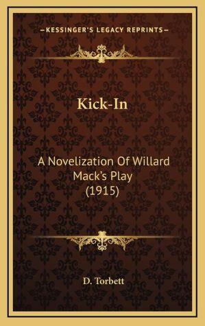 Kick-In: A Novelization of Willard Mack's Play (1915) - D. Torbett