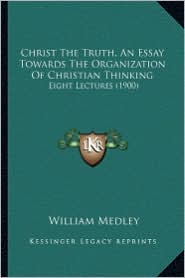 Christ the Truth, an Essay Towards the Organization of Christian Thinking: Eight Lectures (1900)