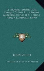 Le Pouvoir Temporel Des Eveques de Bale Et Le Regime Municipal Depuis Le XIII Siecle Josqu'a La Reporme (1891) - Louis Stouff