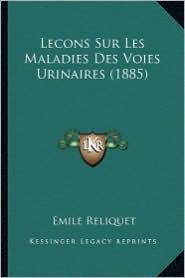 Lecons Sur Les Maladies Des Voies Urinaires (1885) - Emile Reliquet