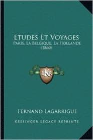 Etudes Et Voyages: Paris, La Belgique, La Hollande (1860) - Fernand Lagarrigue