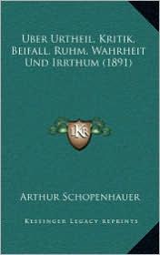 Uber Urtheil, Kritik, Beifall, Ruhm, Wahrheit Und Irrthum (1891) - Arthur Schopenhauer