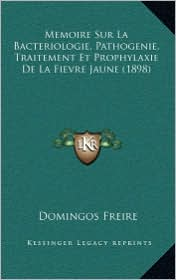 Memoire Sur La Bacteriologie, Pathogenie, Traitement Et Prophylaxie de La Fievre Jaune (1898) - Domingos Freire