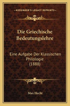 Die Griechische Bedeutungslehre: Eine Aufgabe Der Klassischen Philologie (1888)