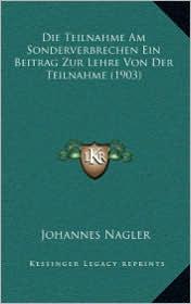 Die Teilnahme Am Sonderverbrechen Ein Beitrag Zur Lehre Von Der Teilnahme (1903) - Johannes Nagler