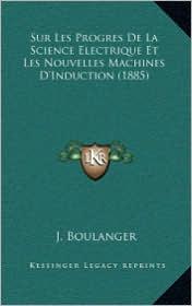 Sur Les Progres de La Science Electrique Et Les Nouvelles Machines D'Induction (1885) - J. Boulanger