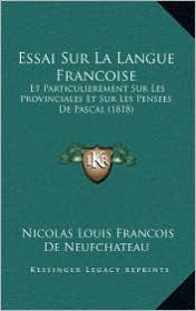 Essai Sur La Langue Francoise: Et Particulierement Sur Les Provinciales Et Sur Les Pensees de Pascal (1818) - Nicolas Louis Francois De Neufchateau