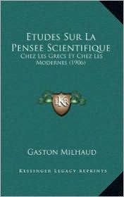 Etudes Sur La Pensee Scientifique: Chez Les Grecs Et Chez Les Modernes (1906) - Gaston Milhaud
