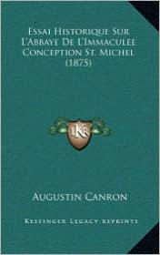 Essai Historique Sur L'Abbaye de L'Immaculee Conception St. Michel (1875) - Augustin Canron