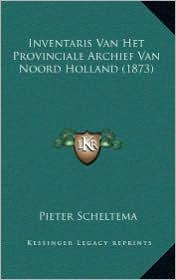 Inventaris Van Het Provinciale Archief Van Noord Holland (1873) - Pieter Scheltema